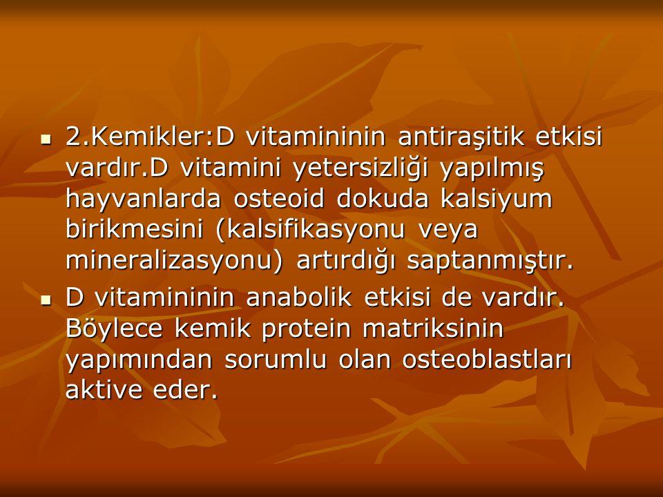 2.Kemikler:D vitamininin antiraşitik etkisi vardır.D vitamini yetersizliği yapılmış hayvanlarda osteoid dokuda kalsiyum birikmesini (kalsifikasyonu ve