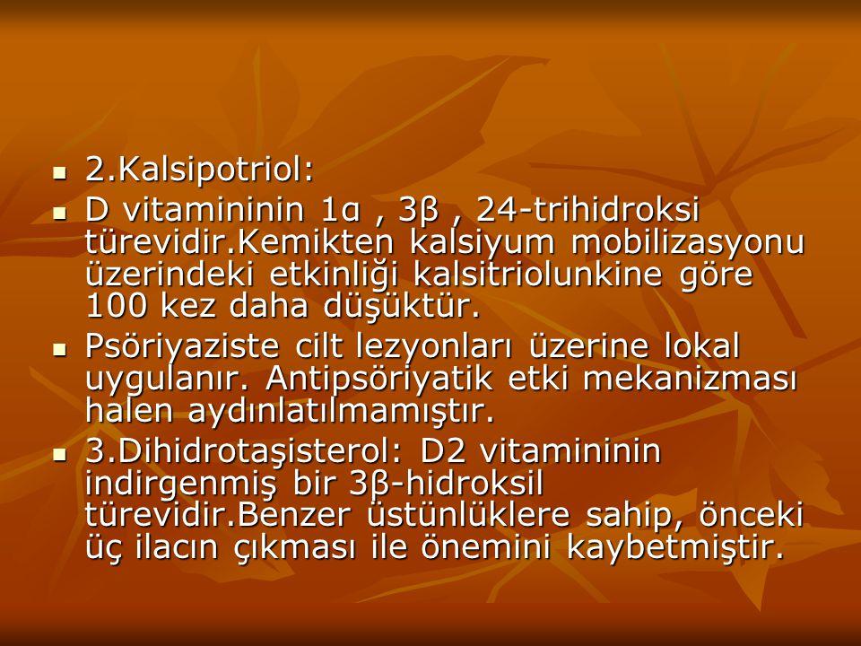 2.Kalsipotriol: 2.Kalsipotriol: D vitamininin 1α, 3β, 24-trihidroksi türevidir.Kemikten kalsiyum mobilizasyonu üzerindeki etkinliği kalsitriolunkine g