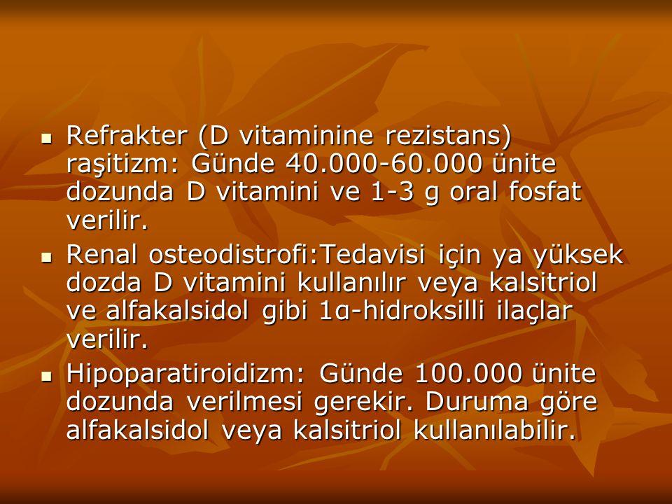 Refrakter (D vitaminine rezistans) raşitizm: Günde 40.000-60.000 ünite dozunda D vitamini ve 1-3 g oral fosfat verilir. Refrakter (D vitaminine rezist