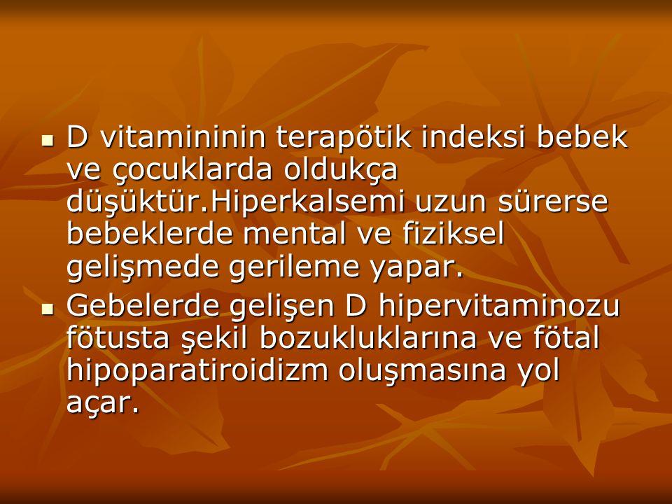 D vitamininin terapötik indeksi bebek ve çocuklarda oldukça düşüktür.Hiperkalsemi uzun sürerse bebeklerde mental ve fiziksel gelişmede gerileme yapar.