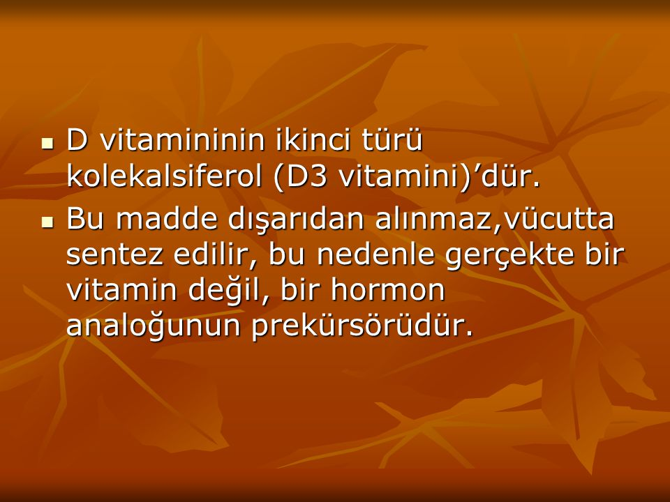 D vitamininin ikinci türü kolekalsiferol (D3 vitamini)'dür. D vitamininin ikinci türü kolekalsiferol (D3 vitamini)'dür. Bu madde dışarıdan alınmaz,vüc