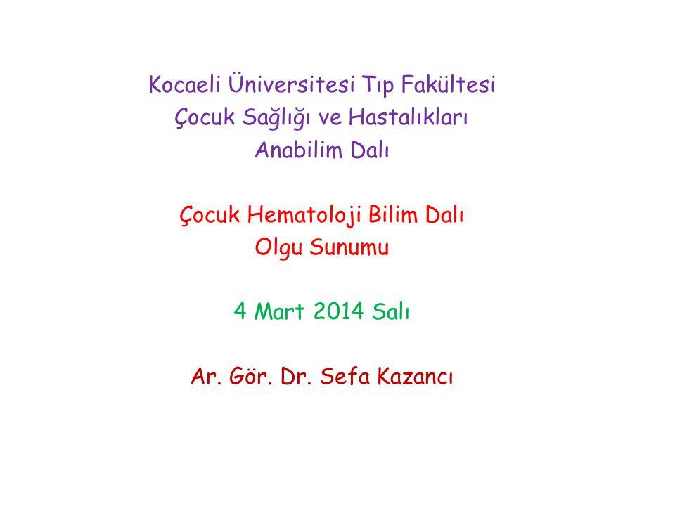 Kocaeli Üniversitesi Tıp Fakültesi Çocuk Sağlığı ve Hastalıkları Anabilim Dalı Çocuk Hematoloji Bilim Dalı Olgu Sunumu 4 Mart 2014 Salı Ar.