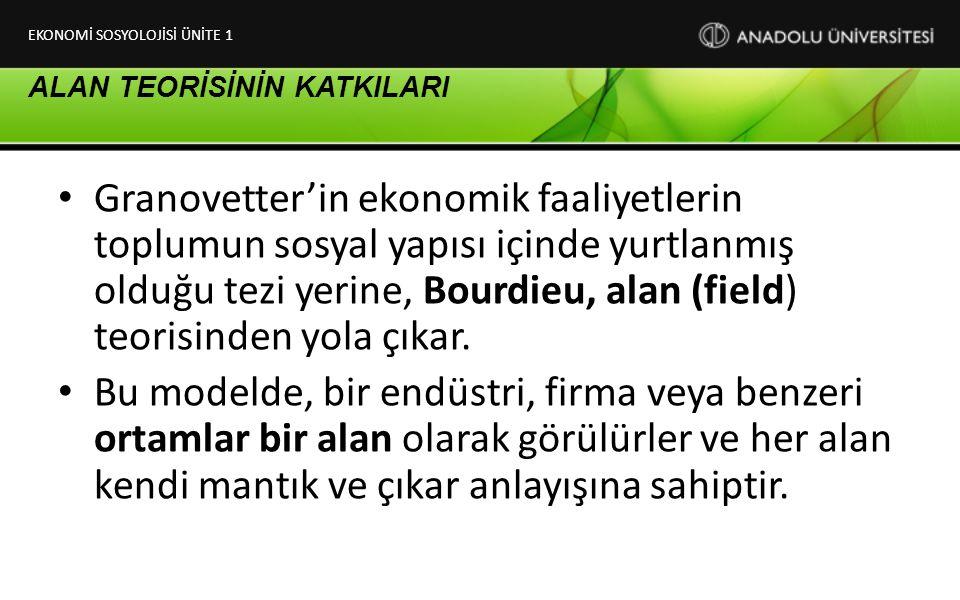 ALAN TEORİSİNİN KATKILARI Granovetter'in ekonomik faaliyetlerin toplumun sosyal yapısı içinde yurtlanmış olduğu tezi yerine, Bourdieu, alan (field) te