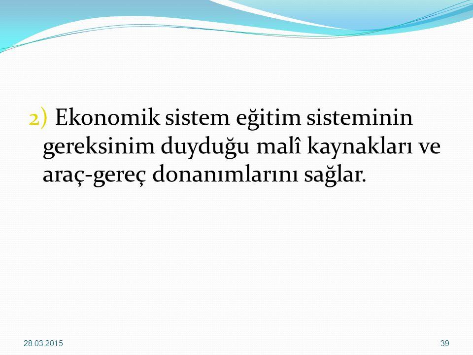 2) Ekonomik sistem eğitim sisteminin gereksinim duyduğu malî kaynakları ve araç-gereç donanımlarını sağlar. 28.03.201539