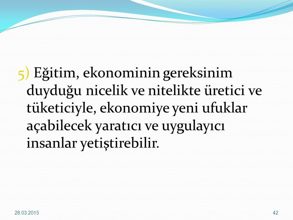 5) Eğitim, ekonominin gereksinim duyduğu nicelik ve nitelikte üretici ve tüketiciyle, ekonomiye yeni ufuklar açabilecek yaratıcı ve uygulayıcı insanla