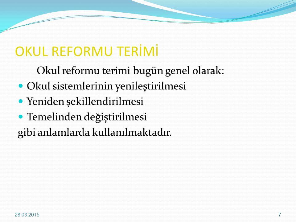 OKUL REFORMU TERİMİ Okul reformu terimi bugün genel olarak: Okul sistemlerinin yenileştirilmesi Yeniden şekillendirilmesi Temelinden değiştirilmesi gi