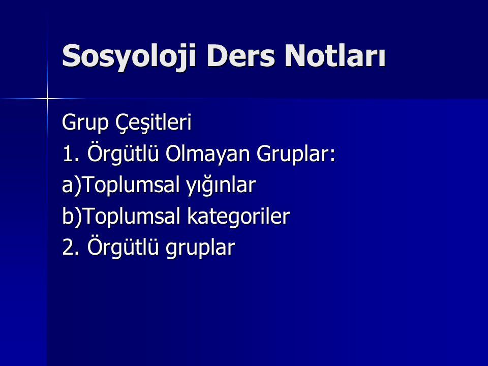 Sosyoloji Ders Notları Grup Çeşitleri 1. Örgütlü Olmayan Gruplar: a)Toplumsal yığınlar b)Toplumsal kategoriler 2. Örgütlü gruplar