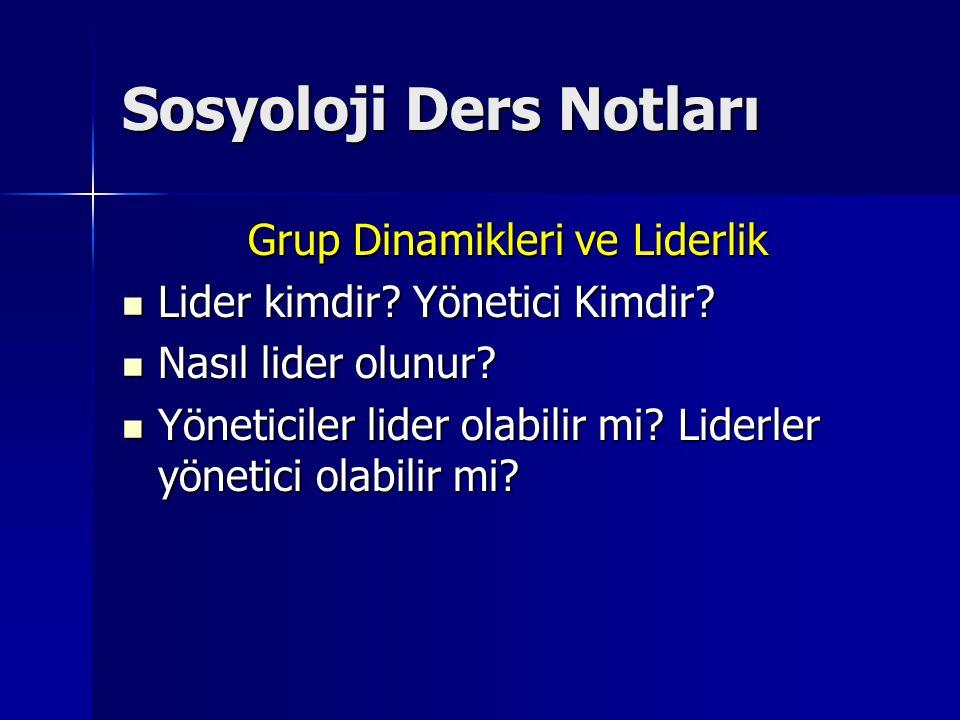 Sosyoloji Ders Notları Grup Dinamikleri ve Liderlik Lider kimdir? Yönetici Kimdir? Lider kimdir? Yönetici Kimdir? Nasıl lider olunur? Nasıl lider olun