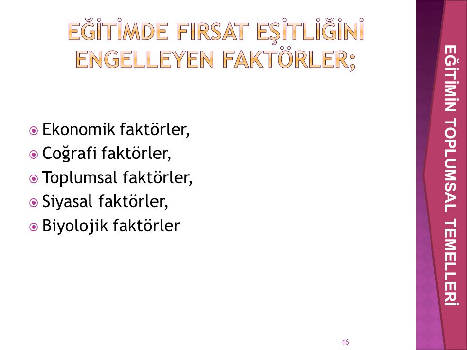 46  Ekonomik faktörler,  Coğrafi faktörler,  Toplumsal faktörler,  Siyasal faktörler,  Biyolojik faktörler EĞİTİMİN TOPLUMSAL TEMELLERİ