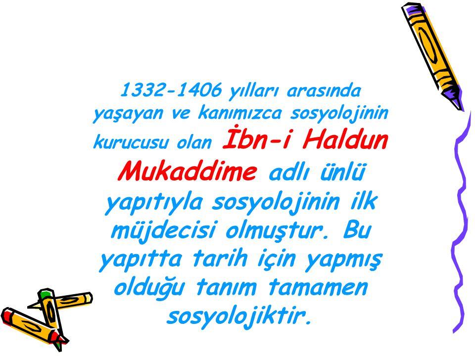 1332-1406 yılları arasında yaşayan ve kanımızca sosyolojinin kurucusu olan İbn-i Haldun Mukaddime adlı ünlü yapıtıyla sosyolojinin ilk müjdecisi olmuş