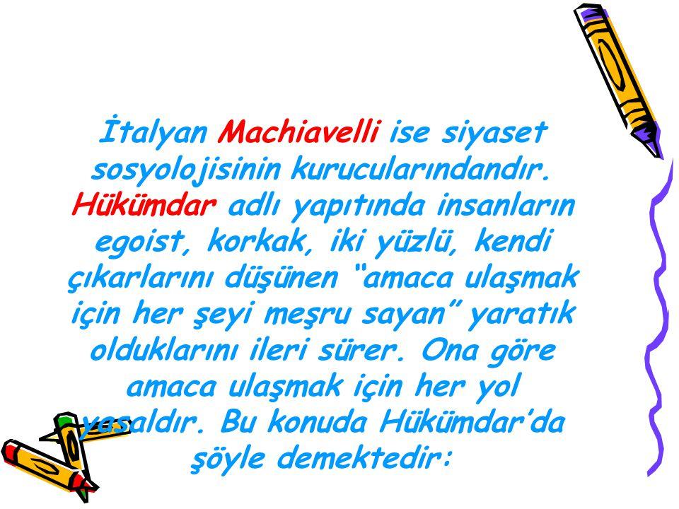 İtalyan Machiavelli ise siyaset sosyolojisinin kurucularındandır. Hükümdar adlı yapıtında insanların egoist, korkak, iki yüzlü, kendi çıkarlarını düşü