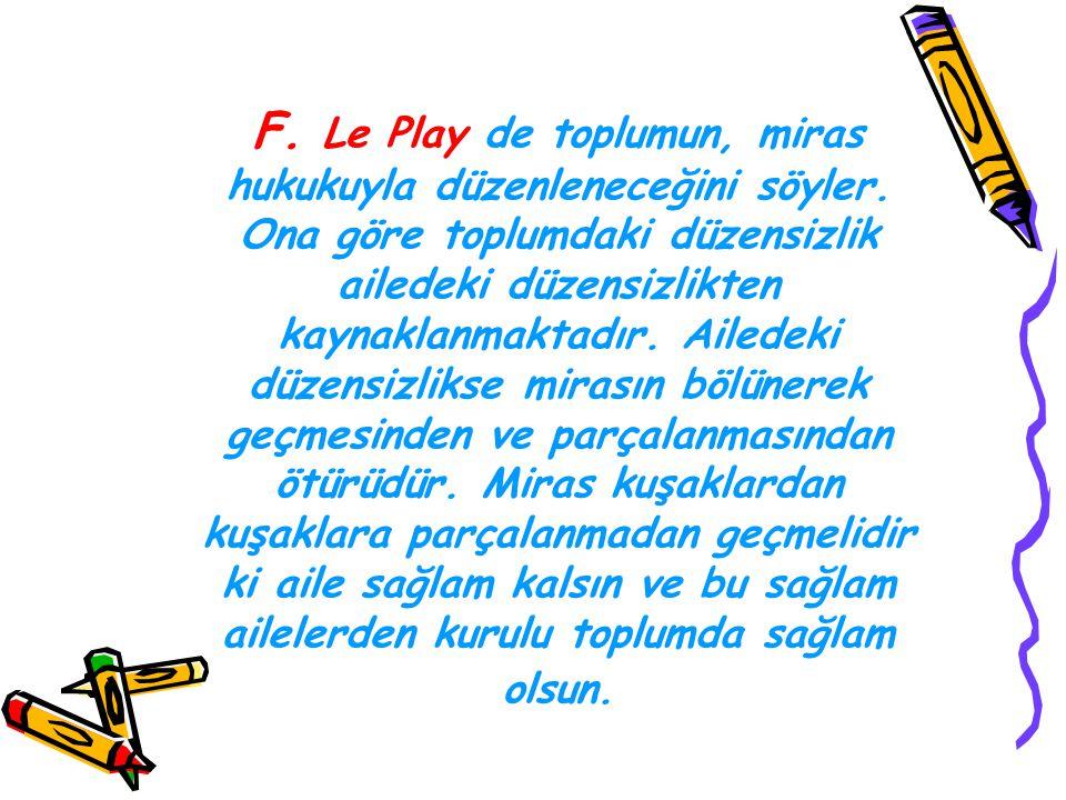 F. Le Play de toplumun, miras hukukuyla düzenleneceğini söyler. Ona göre toplumdaki düzensizlik ailedeki düzensizlikten kaynaklanmaktadır. Ailedeki dü