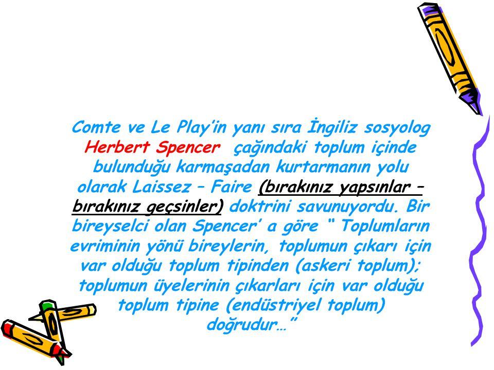 Comte ve Le Play'in yanı sıra İngiliz sosyolog Herbert Spencer çağındaki toplum içinde bulunduğu karmaşadan kurtarmanın yolu olarak Laissez – Faire (b