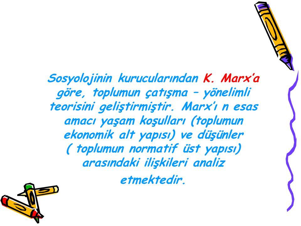 Sosyolojinin kurucularından K. Marx'a göre, toplumun çatışma – yönelimli teorisini geliştirmiştir. Marx'ı n esas amacı yaşam koşulları (toplumun ekono