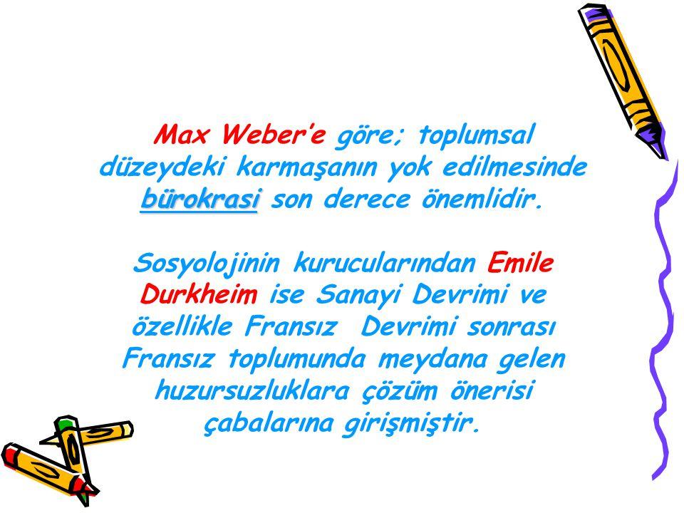bürokrasi Max Weber'e göre; toplumsal düzeydeki karmaşanın yok edilmesinde bürokrasi son derece önemlidir. Sosyolojinin kurucularından Emile Durkheim