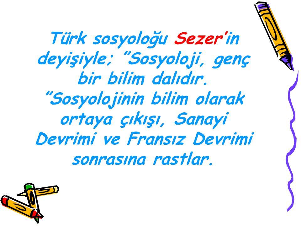 """Türk sosyoloğu Sezer'in deyişiyle; """"Sosyoloji, genç bir bilim dalıdır. """"Sosyolojinin bilim olarak ortaya çıkışı, Sanayi Devrimi ve Fransız Devrimi son"""