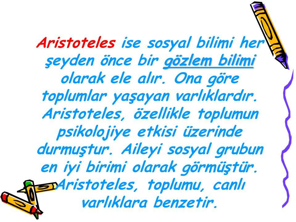 gözlem bilimi Aristoteles ise sosyal bilimi her şeyden önce bir gözlem bilimi olarak ele alır. Ona göre toplumlar yaşayan varlıklardır. Aristoteles, ö