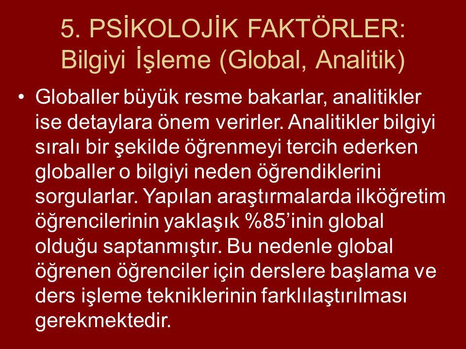 5. PSİKOLOJİK FAKTÖRLER: Bilgiyi İşleme (Global, Analitik) Globaller büyük resme bakarlar, analitikler ise detaylara önem verirler. Analitikler bilgiy