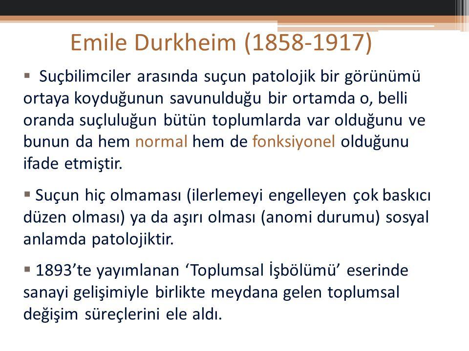 Emile Durkheim (1858-1917)  Suçbilimciler arasında suçun patolojik bir görünümü ortaya koyduğunun savunulduğu bir ortamda o, belli oranda suçluluğun bütün toplumlarda var olduğunu ve bunun da hem normal hem de fonksiyonel olduğunu ifade etmiştir.