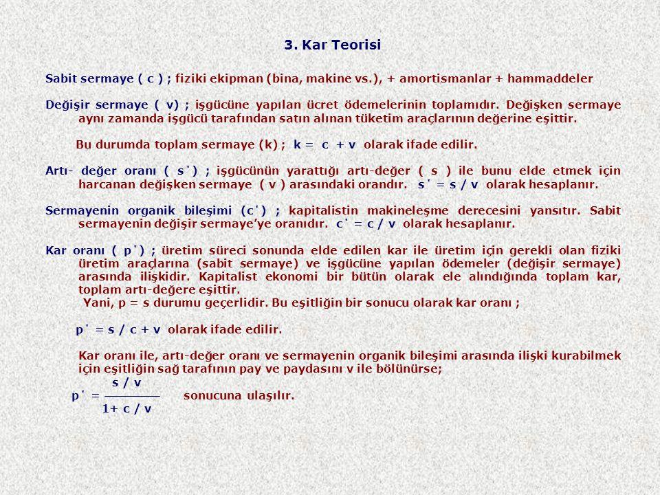 3. Kar Teorisi Sabit sermaye ( c ) ; fiziki ekipman (bina, makine vs.), + amortismanlar + hammaddeler Değişir sermaye ( v) ; işgücüne yapılan ücret öd