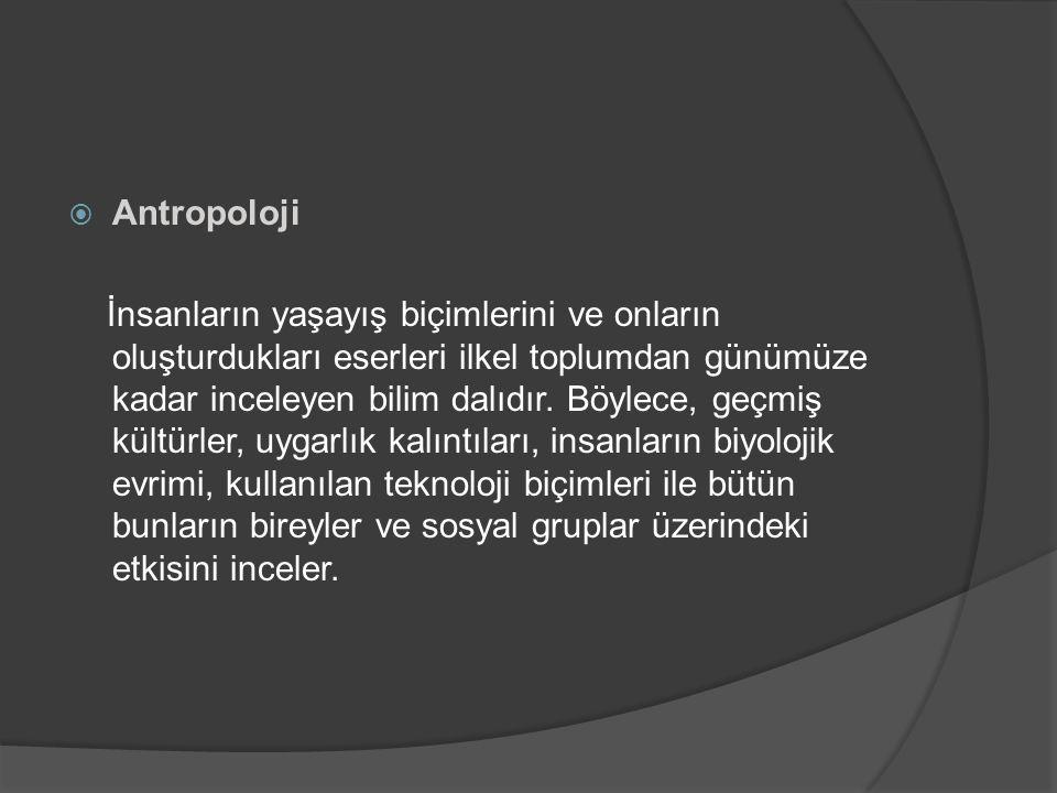  Antropoloji İnsanların yaşayış biçimlerini ve onların oluşturdukları eserleri ilkel toplumdan günümüze kadar inceleyen bilim dalıdır.