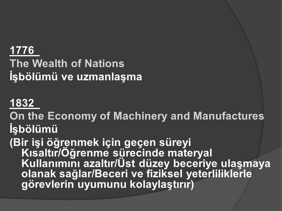 1776 ADAM SMİTH The Wealth of Nations İşbölümü ve uzmanlaşma 1832 CHARLES BABBAGE On the Economy of Machinery and Manufactures İşbölümü (Bir işi öğrenmek için geçen süreyi Kısaltır/Öğrenme sürecinde materyal Kullanımını azaltır/Üst düzey beceriye ulaşmaya olanak sağlar/Beceri ve fiziksel yeterliliklerle görevlerin uyumunu kolaylaştırır)
