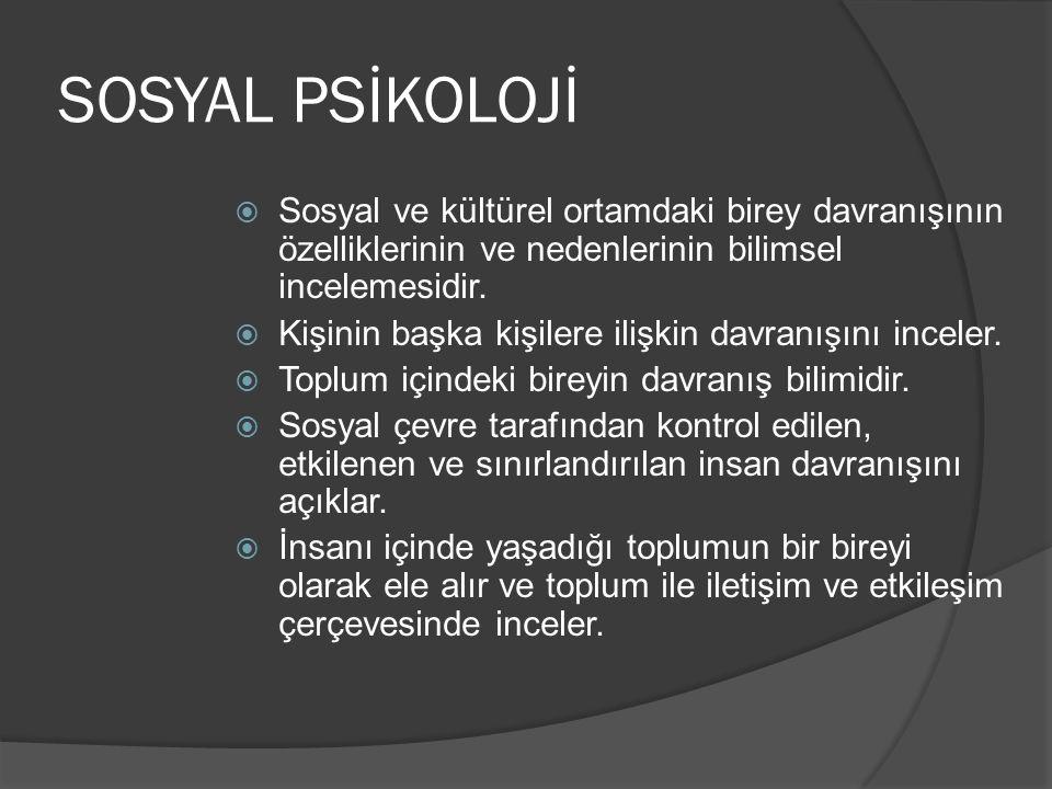 SOSYAL PSİKOLOJİ  Sosyal ve kültürel ortamdaki birey davranışının özelliklerinin ve nedenlerinin bilimsel incelemesidir.