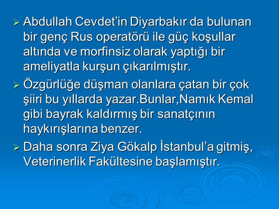  Abdullah Cevdet'in Diyarbakır da bulunan bir genç Rus operatörü ile güç koşullar altında ve morfinsiz olarak yaptığı bir ameliyatla kurşun çıkarılmıştır.
