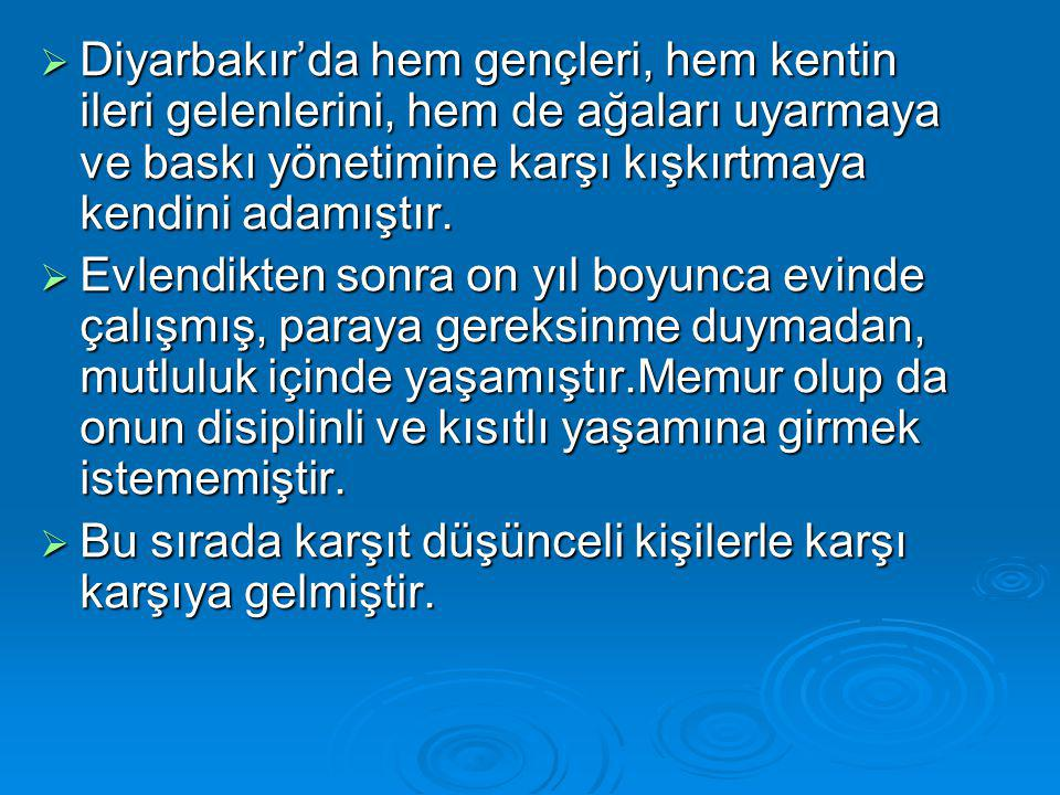  Diyarbakır'da hem gençleri, hem kentin ileri gelenlerini, hem de ağaları uyarmaya ve baskı yönetimine karşı kışkırtmaya kendini adamıştır.