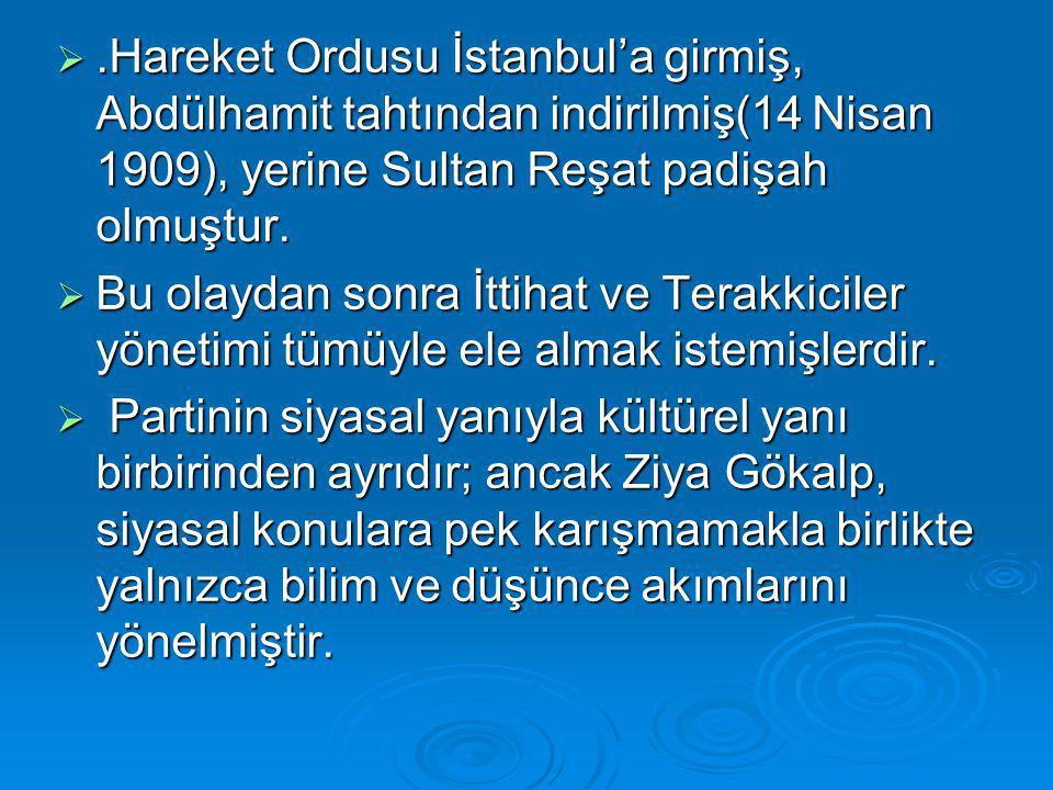 .Hareket Ordusu İstanbul'a girmiş, Abdülhamit tahtından indirilmiş(14 Nisan 1909), yerine Sultan Reşat padişah olmuştur.  Bu olaydan sonra İttihat v