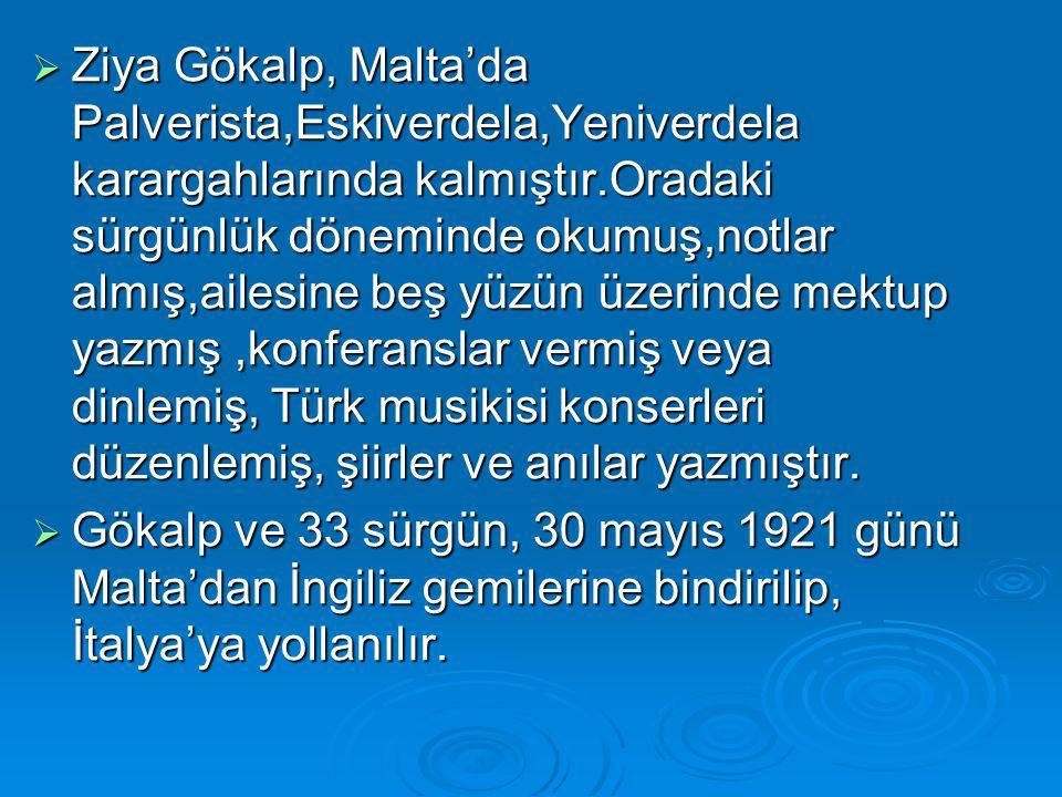 Ziya Gökalp, Malta'da Palverista,Eskiverdela,Yeniverdela karargahlarında kalmıştır.Oradaki sürgünlük döneminde okumuş,notlar almış,ailesine beş yüzün üzerinde mektup yazmış,konferanslar vermiş veya dinlemiş, Türk musikisi konserleri düzenlemiş, şiirler ve anılar yazmıştır.