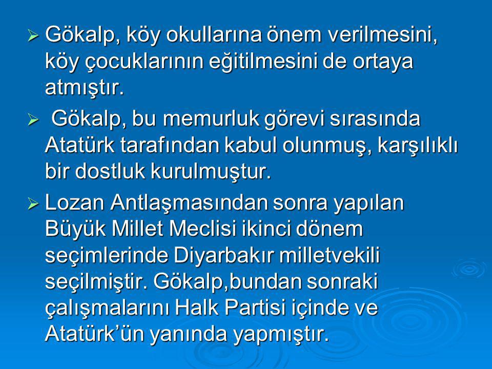  Gökalp, köy okullarına önem verilmesini, köy çocuklarının eğitilmesini de ortaya atmıştır.  Gökalp, bu memurluk görevi sırasında Atatürk tarafından