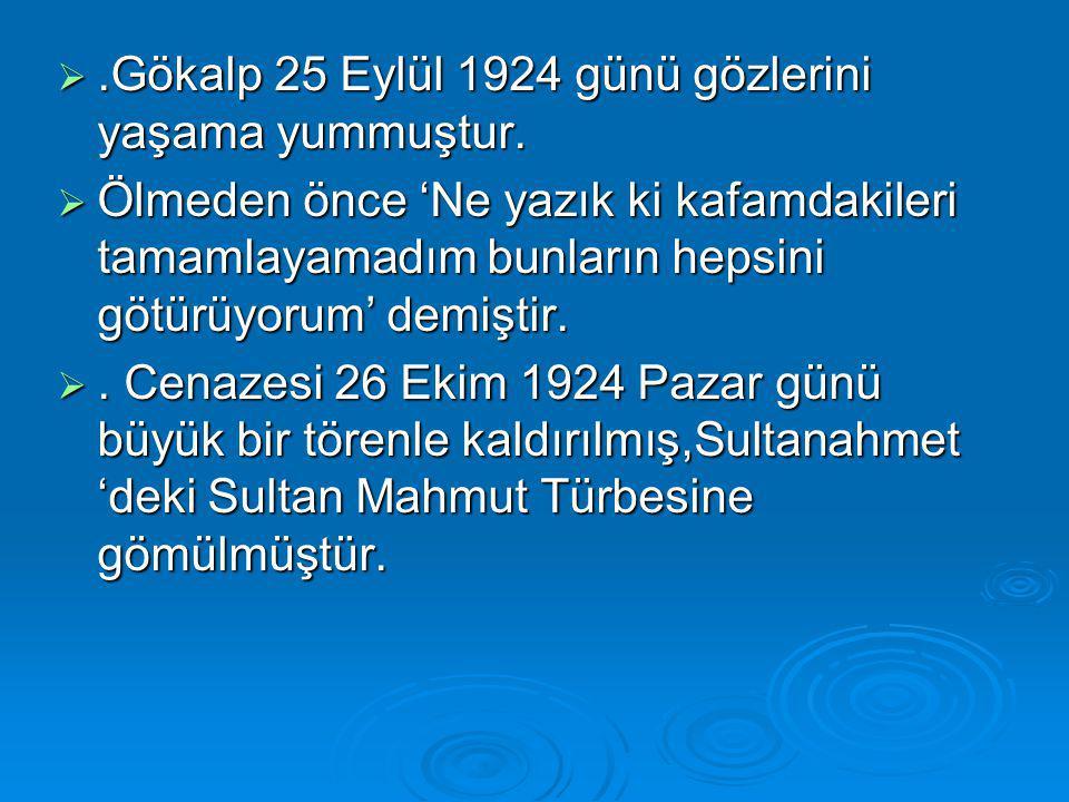 .Gökalp 25 Eylül 1924 günü gözlerini yaşama yummuştur.