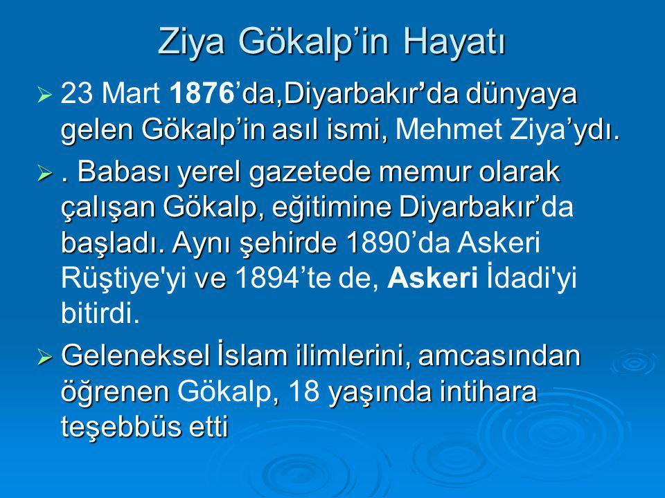 Ziya Gökalp'in Hayatı  da,Diyarbakır'da dünyaya gelen Gökalp'in asıl ismi, 'ydı.  23 Mart 1876'da,Diyarbakır'da dünyaya gelen Gökalp'in asıl ismi, M
