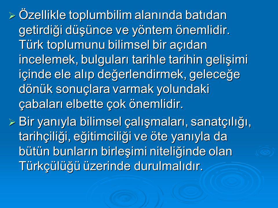  Özellikle toplumbilim alanında batıdan getirdiği düşünce ve yöntem önemlidir. Türk toplumunu bilimsel bir açıdan incelemek, bulguları tarihle tarihi