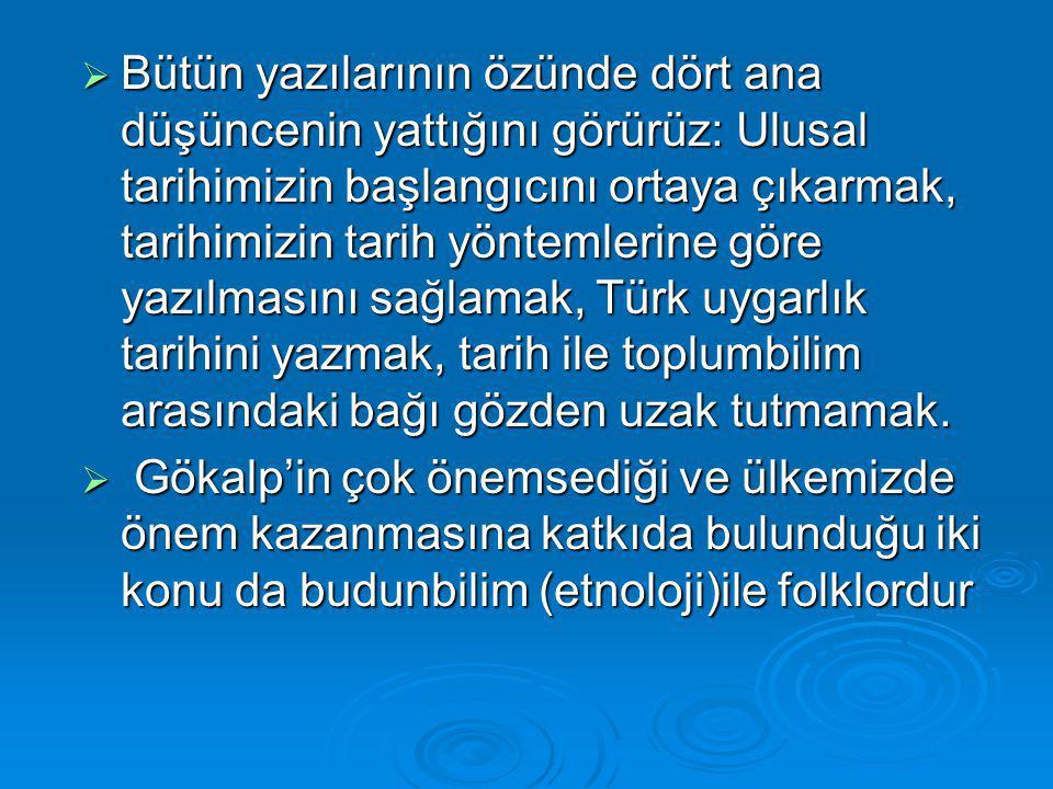  Bütün yazılarının özünde dört ana düşüncenin yattığını görürüz: Ulusal tarihimizin başlangıcını ortaya çıkarmak, tarihimizin tarih yöntemlerine göre yazılmasını sağlamak, Türk uygarlık tarihini yazmak, tarih ile toplumbilim arasındaki bağı gözden uzak tutmamak.