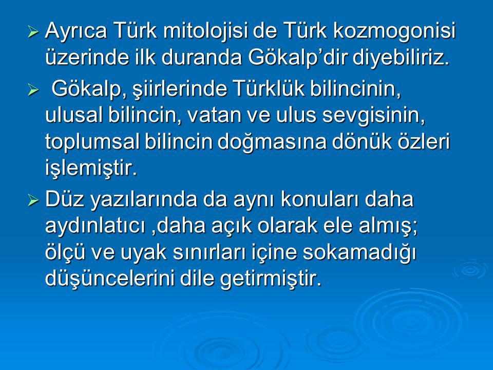  Ayrıca Türk mitolojisi de Türk kozmogonisi üzerinde ilk duranda Gökalp'dir diyebiliriz.  Gökalp, şiirlerinde Türklük bilincinin, ulusal bilincin, v