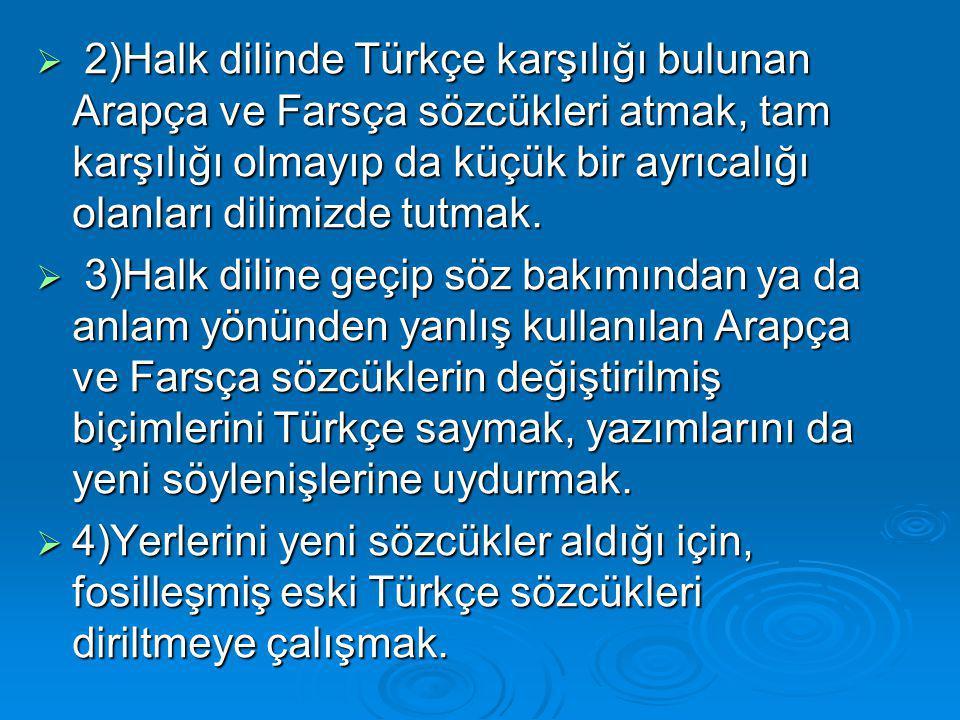  2)Halk dilinde Türkçe karşılığı bulunan Arapça ve Farsça sözcükleri atmak, tam karşılığı olmayıp da küçük bir ayrıcalığı olanları dilimizde tutmak.