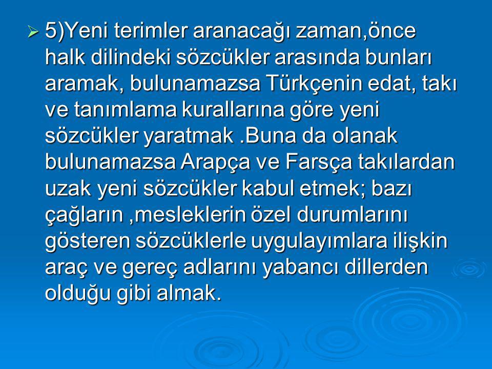  5)Yeni terimler aranacağı zaman,önce halk dilindeki sözcükler arasında bunları aramak, bulunamazsa Türkçenin edat, takı ve tanımlama kurallarına gör