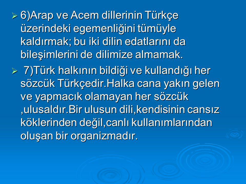  6)Arap ve Acem dillerinin Türkçe üzerindeki egemenliğini tümüyle kaldırmak; bu iki dilin edatlarını da bileşimlerini de dilimize almamak.  7)Türk h