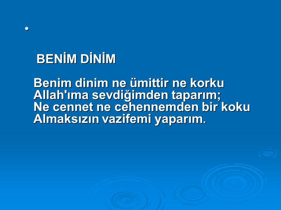 BENİM DİNİM Benim dinim ne ümittir ne korku Allah'ıma sevdiğimden taparım; Ne cennet ne cehennemden bir koku Almaksızın vazifemi yaparım. BENİM DİNİM