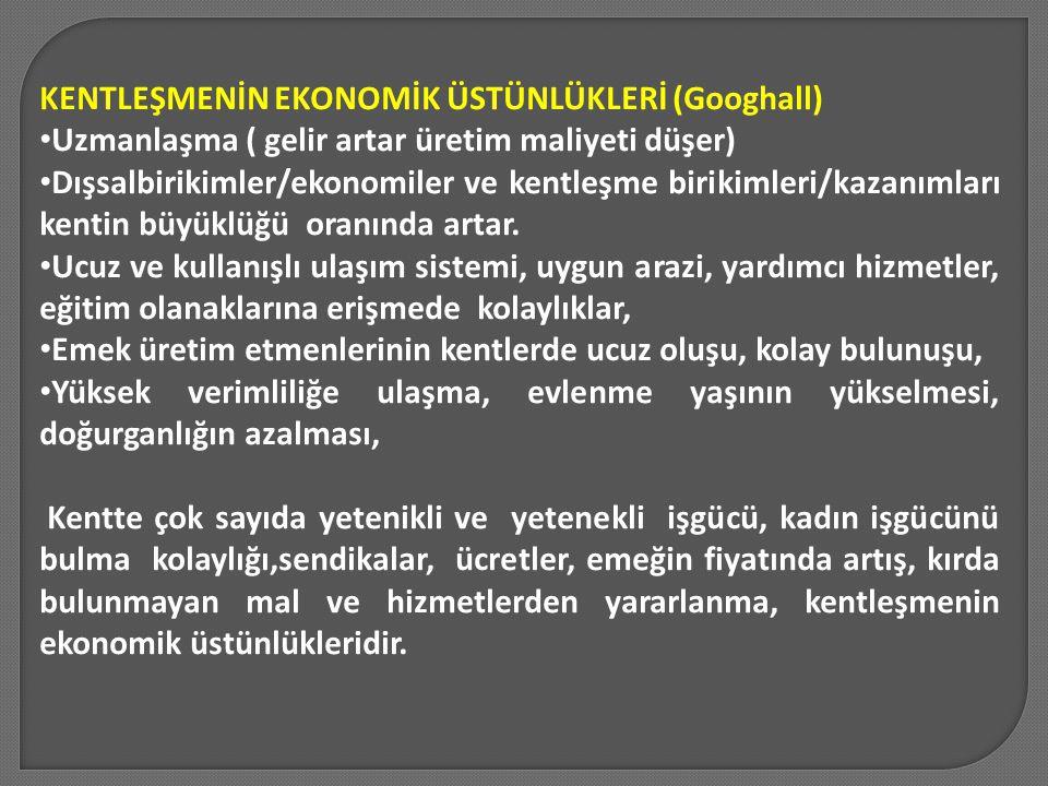 KENTLEŞMENİN EKONOMİK ÜSTÜNLÜKLERİ (Googhall) Uzmanlaşma ( gelir artar üretim maliyeti düşer) Dışsalbirikimler/ekonomiler ve kentleşme birikimleri/kaz