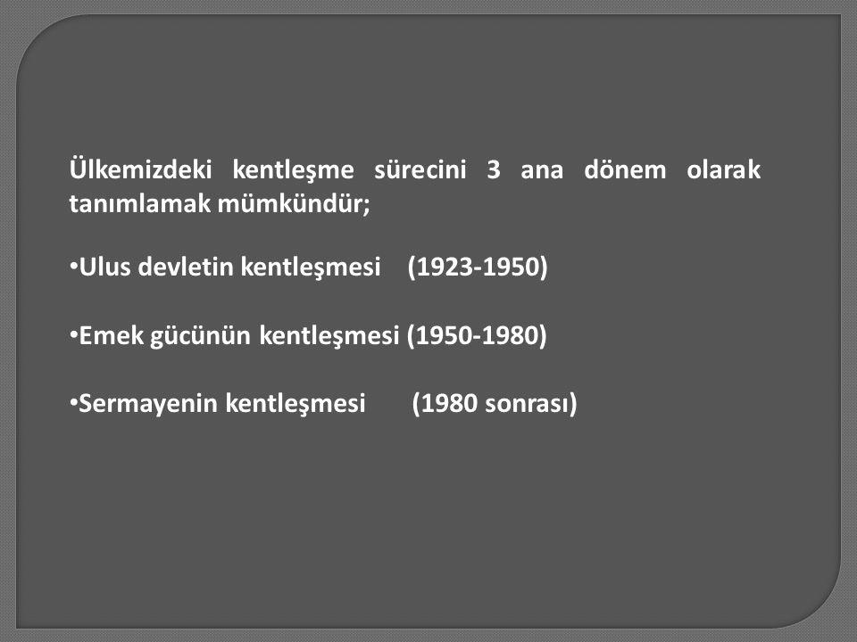 Ülkemizdeki kentleşme sürecini 3 ana dönem olarak tanımlamak mümkündür; Ulus devletin kentleşmesi (1923-1950) Emek gücünün kentleşmesi (1950-1980) Ser