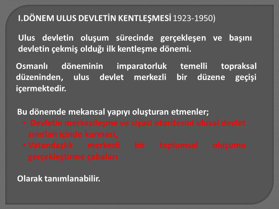 I.DÖNEM ULUS DEVLETİN KENTLEŞMESİ 1923-1950) Ulus devletin oluşum sürecinde gerçekleşen ve başını devletin çekmiş olduğı ilk kentleşme dönemi. Osmanlı