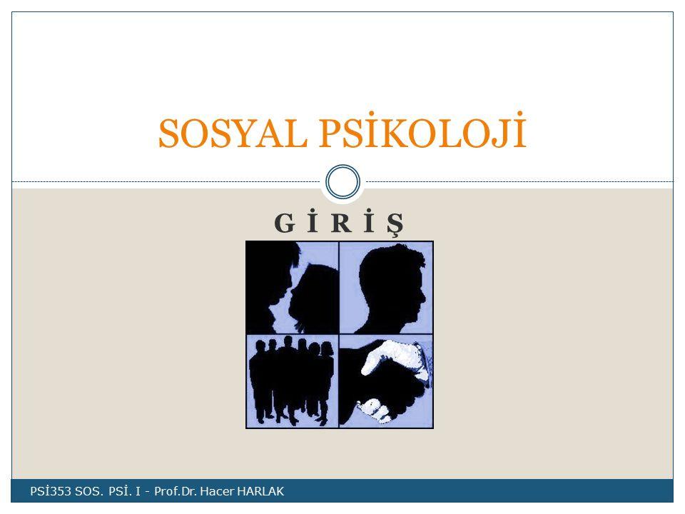 G İ R İ Ş SOSYAL PSİKOLOJİ PSİ353 SOS. PSİ. I - Prof.Dr. Hacer HARLAK