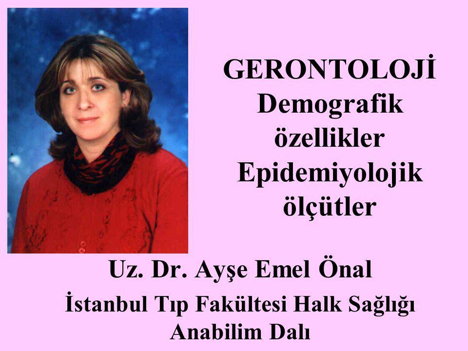 GERONTOLOJİ Demografik özellikler Epidemiyolojik ölçütler Uz. Dr. Ayşe Emel Önal İstanbul Tıp Fakültesi Halk Sağlığı Anabilim Dalı