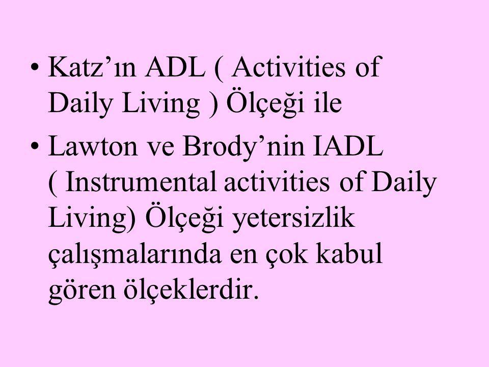 Katz'ın ADL ( Activities of Daily Living ) Ölçeği ile Lawton ve Brody'nin IADL ( Instrumental activities of Daily Living) Ölçeği yetersizlik çalışmala