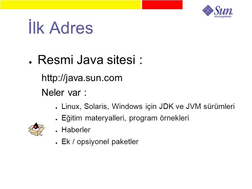 İlk Adres ● Resmi Java sitesi : http://java.sun.com Neler var : ● Linux, Solaris, Windows için JDK ve JVM sürümleri ● Eğitim materyalleri, program örnekleri ● Haberler ● Ek / opsiyonel paketler