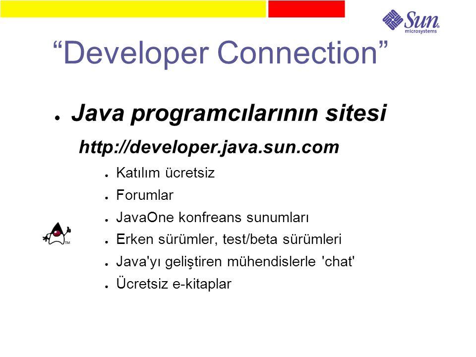 Developer Connection ● Java programcılarının sitesi http://developer.java.sun.com ● Katılım ücretsiz ● Forumlar ● JavaOne konfreans sunumları ● Erken sürümler, test/beta sürümleri ● Java yı geliştiren mühendislerle chat ● Ücretsiz e-kitaplar