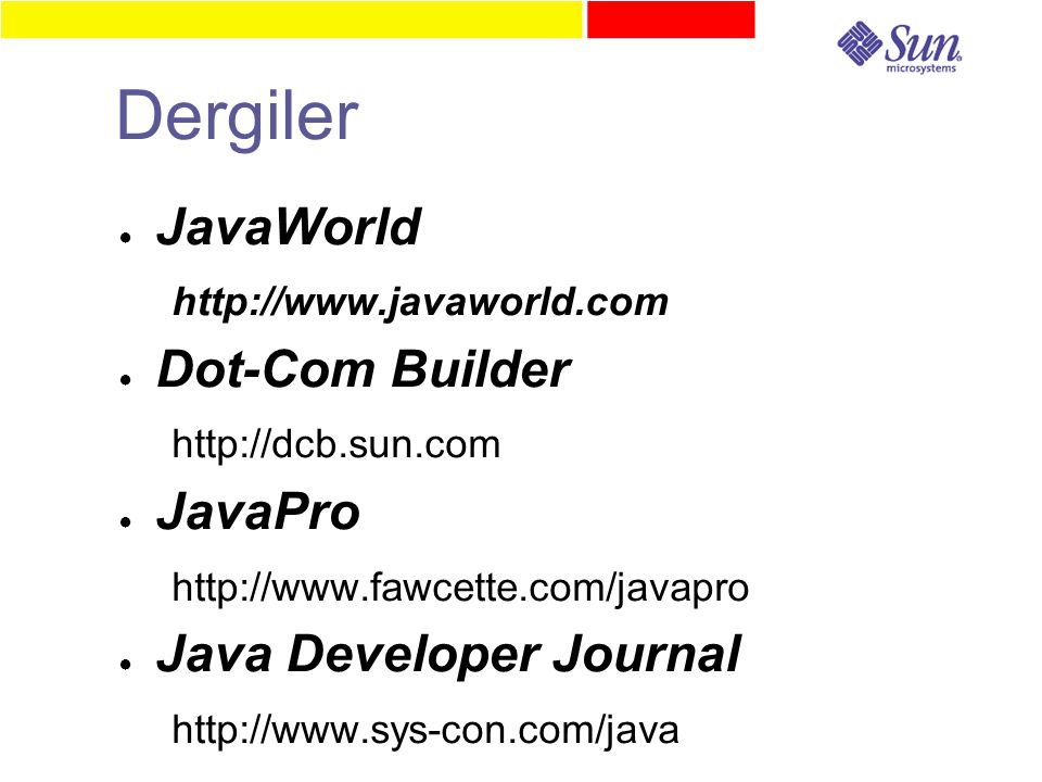 Dergiler ● JavaWorld http://www.javaworld.com ● Dot-Com Builder http://dcb.sun.com ● JavaPro http://www.fawcette.com/javapro ● Java Developer Journal http://www.sys-con.com/java